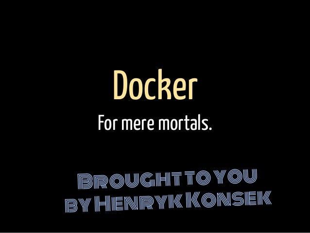 Broughttoyou byHenrykKonsek Docker For mere mortals.