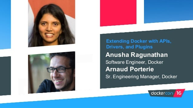 Extending Docker with APIs, Drivers, and Plugins Anusha Ragunathan Software Engineer, Docker Arnaud Porterie Sr. Engineeri...