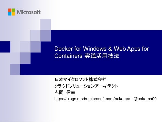 Docker for Windows & Web Apps for Containers 実践活用技法 日本マイクロソフト株式会社 クラウドソリューションアーキテクト 赤間 信幸 https://blogs.msdn.microsoft.com...
