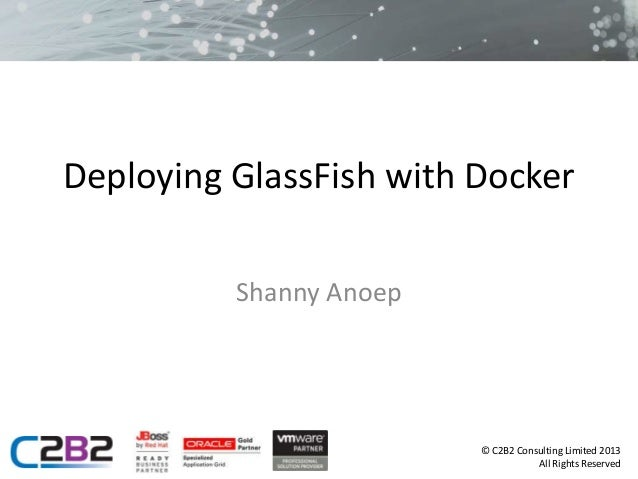 © C2B2 Consulting Limited 2013 All Rights Reserved Deploying GlassFish with Docker Shanny Anoep