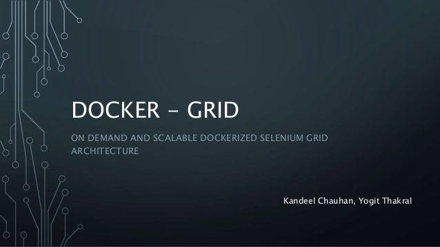 DOCKER - GRID ON DEMAND AND SCALABLE DOCKERIZED SELENIUM GRID ARCHITECTURE Kandeel Chauhan, Yogit Thakral