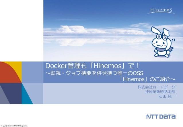 Copyright © 2016 NTT DATA Corporation 株式会社NTTデータ 技術革新統括本部 石田 純一 Docker管理も「Hinemos」で! ~監視・ジョブ機能を併せ持つ唯一のOSS 「Hinemos」のご紹介~