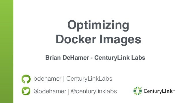 bdehamer | CenturyLinkLabs @bdehamer | @centurylinklabs Optimizing Docker Images Brian DeHamer - CenturyLink Labs