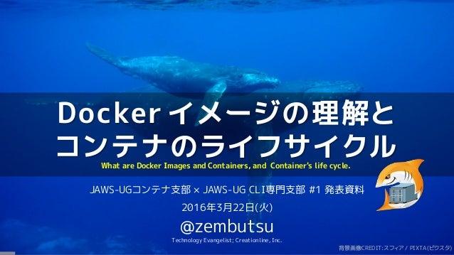 Docker イメージの理解と コンテナのライフサイクル JAWS-UGコンテナ支部 × JAWS-UG CLI専門支部 #1 発表資料 2016年3月22日(火) @zembutsu Technology Evangelist; Creati...