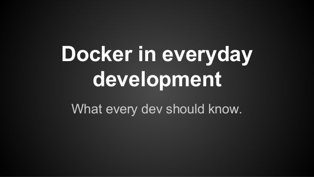 Docker in everyday development What every dev should know.