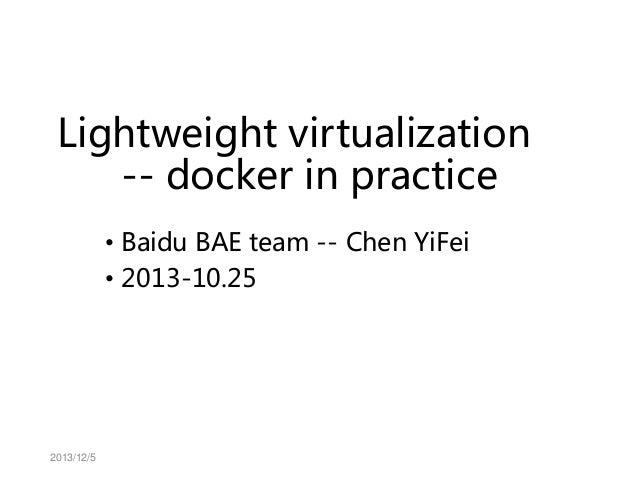 Lightweight virtualization -- docker in practice • Baidu BAE team -- Chen YiFei • 2013-10.25  2013/12/5