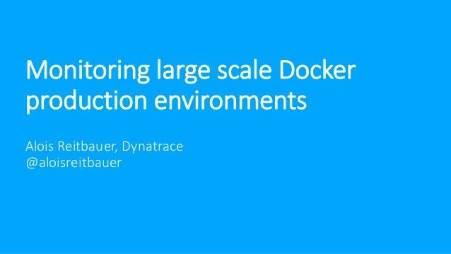 Monitoring large scale Docker production environments Alois Reitbauer, Dynatrace @aloisreitbauer