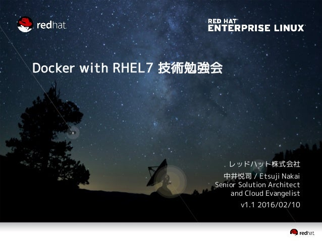Docker with RHEL7 技術勉強会 レッドハット株式会社 中井悦司 / Etsuji Nakai Senior Solution Architect and Cloud Evangelist v1.1 2016/02/10