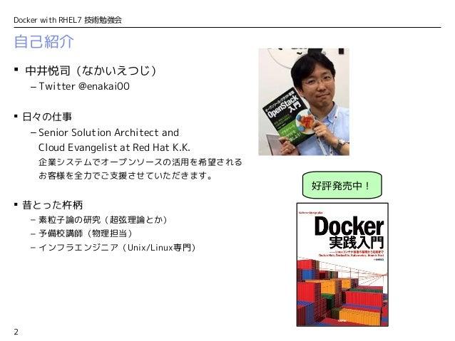 2 Docker with RHEL7 技術勉強会 自己紹介  中井悦司(なかいえつじ) – Twitter @enakai00  日々の仕事 – Senior Solution Architect and Cloud Evangelist...