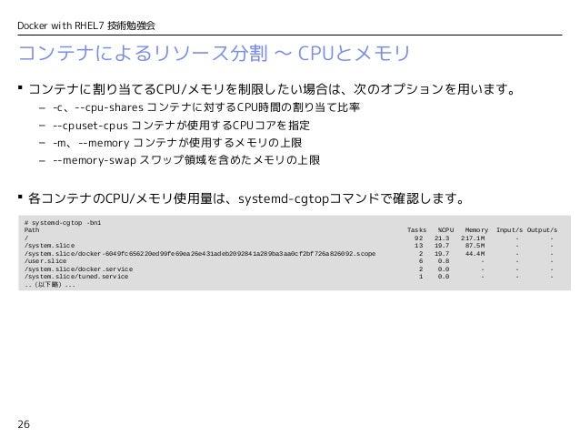 26 Docker with RHEL7 技術勉強会 コンテナによるリソース分割 〜 CPUとメモリ  コンテナに割り当てるCPU/メモリを制限したい場合は、次のオプションを用います。 – -c、--cpu-shares コンテナに対するCP...