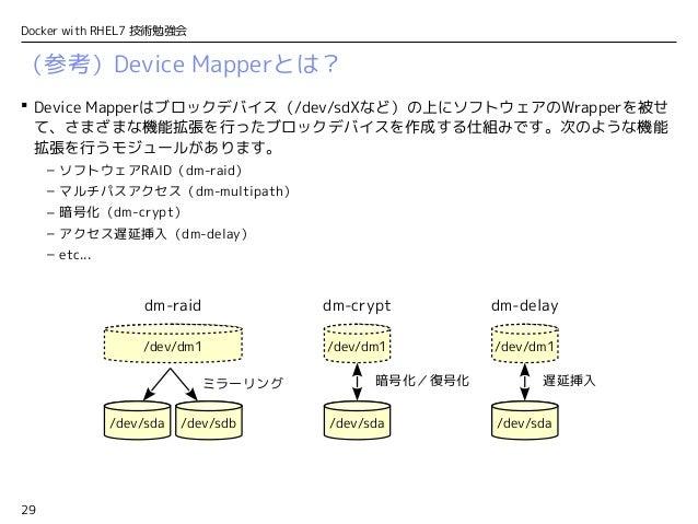 29 Docker with RHEL7 技術勉強会  Device Mapperはブロックデバイス(/dev/sdXなど)の上にソフトウェアのWrapperを被せ て、さまざまな機能拡張を行ったブロックデバイスを作成する仕組みです。次のよう...