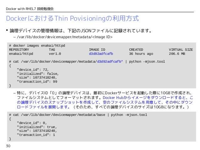 30 Docker with RHEL7 技術勉強会  論理デバイスの管理情報は、下記のJSONファイルに記録されています。 – /var/lib/docker/devicemapper/metadata/<Image ID> – 特に、デバ...