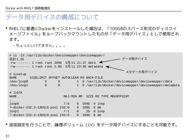31 Docker with RHEL7 技術勉強会 データ用デバイスの構成について  RHEL7に普通にDockerをインストールした場合は、「100GBのスパース形式のディスクイ メージファイル」をループバックマウントしたものが「データ用...