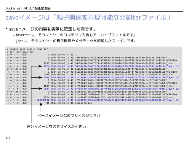 40 Docker with RHEL7 技術勉強会 saveイメージは「親子関係を再現可能な分割tarファイル」  saveイメージの内容を実際に確認した例です。 – layer.tarは、そのレイヤーのコンテンツを含むアーカイブファイルで...