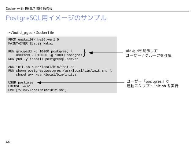 46 Docker with RHEL7 技術勉強会 PostgreSQL用イメージのサンプル FROM enakai00/rhel6:ver1.0 MAINTAINER Etsuji Nakai RUN groupadd -g 10000 p...