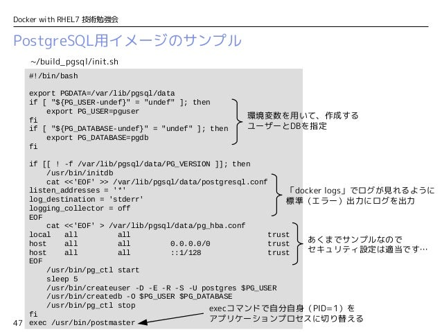 "47 Docker with RHEL7 技術勉強会 PostgreSQL用イメージのサンプル #!/bin/bash export PGDATA=/var/lib/pgsql/data if [ ""${PG_USER-undef}"" = ""u..."