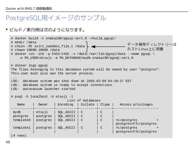 48 Docker with RHEL7 技術勉強会 PostgreSQL用イメージのサンプル  ビルド/実行例は次のようになります。 # docker build -t enakai00/pgsql:ver1.0 ~/build_pgsql...
