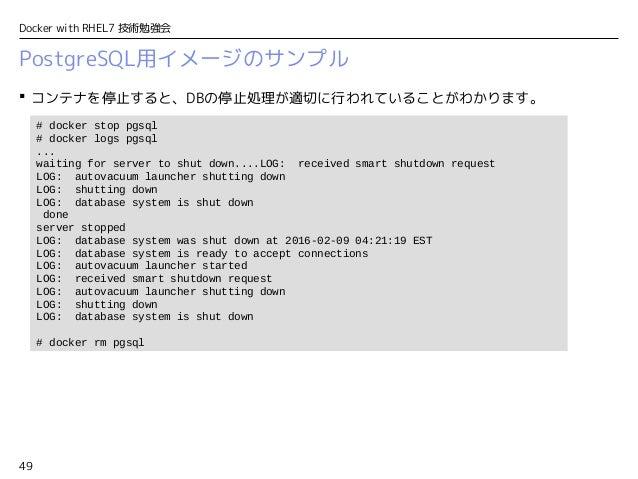 49 Docker with RHEL7 技術勉強会 PostgreSQL用イメージのサンプル  コンテナを停止すると、DBの停止処理が適切に行われていることがわかります。 # docker stop pgsql # docker logs ...
