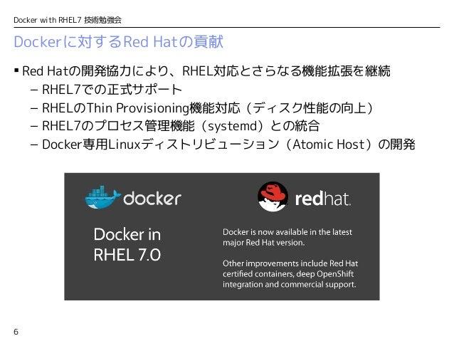 6 Docker with RHEL7 技術勉強会 Dockerに対するRed Hatの貢献  Red Hatの開発協力により、RHEL対応とさらなる機能拡張を継続 – RHEL7での正式サポート – RHELのThin Provisioni...