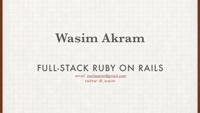 email: mailwasim@gmail.com twitter: @_wasim FULL-STACK RUBY ON RAILS Wasim Akram
