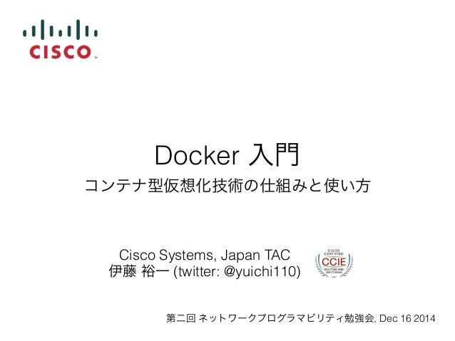 Docker 入門  コンテナ型仮想化技術の仕組みと使い方  Cisco Systems, Japan TAC  伊藤 裕一 (twitter: @yuichi110)  第二回 ネットワークプログラマビリティ勉強会, Dec 16 2014