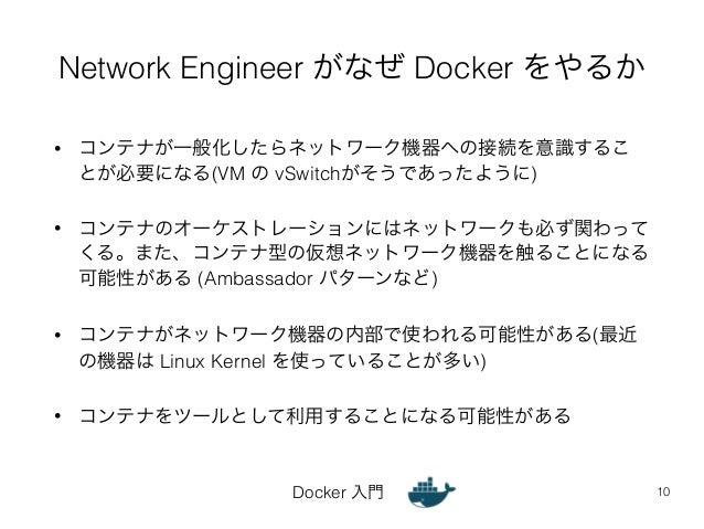 Network Engineer がなぜ Docker をやるか  • コンテナが一般化したらネットワーク機器への接続を意識するこ  とが必要になる(VM の vSwitchがそうであったように)  • コンテナのオーケストレーションにはネット...