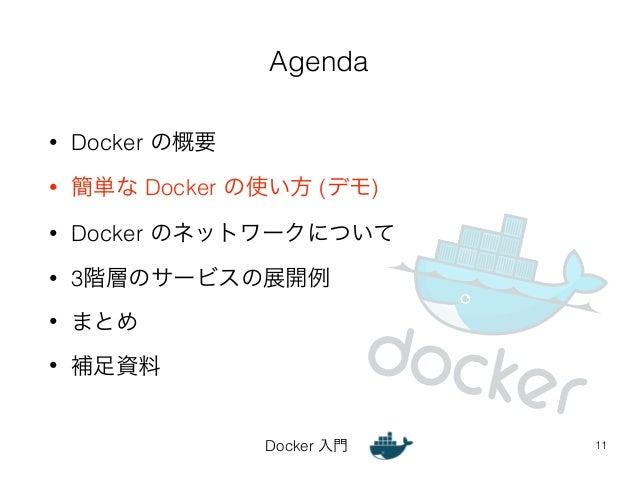 Agenda  Docker 入門  • Docker の概要  • 簡単な Docker の使い方 (デモ)  • Docker のネットワークについて  • 3階層のサービスの展開例  • まとめ  • 補足資料  11