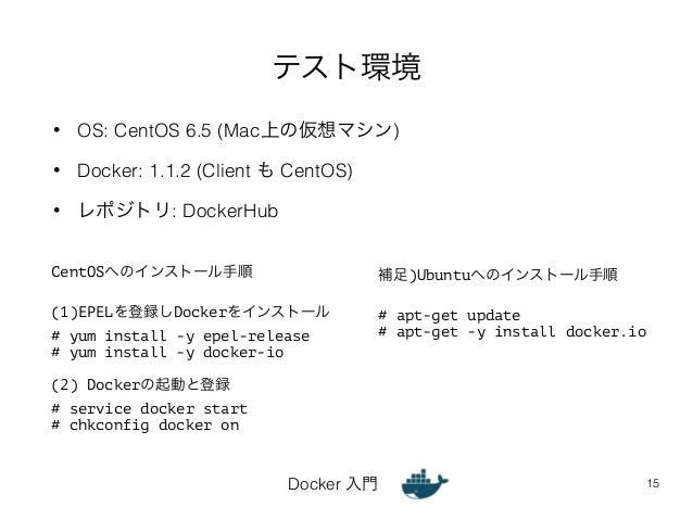 テスト環境  • OS: CentOS 6.5 (Mac上の仮想マシン)  • Docker: 1.1.2 (Client も CentOS)  Docker 入門  • レポジトリ: DockerHub  15  CentOSへのインストール...