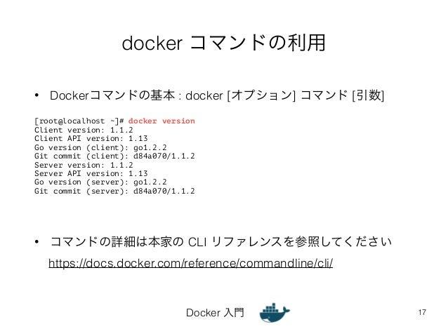 docker コマンドの利用  • Dockerコマンドの基本 : docker [オプション] コマンド [引数]  Docker 入門  17  [root@localhost ~]# docker version  Client vers...