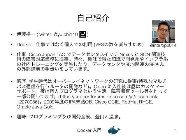 自己紹介  • 伊藤裕一 (twitter: @yuichi110 )  • Docker : 仕事ではなく個人での利用 (VPSの数を減らすため)  @interop2014  • 仕事: Cisco Japan TAC でデータセンタスイッ...