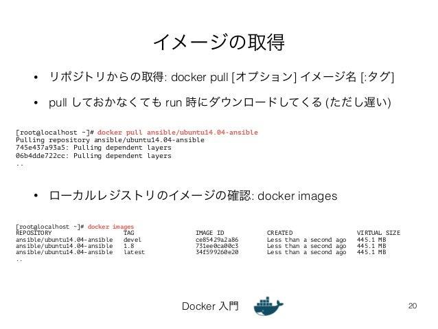 イメージの取得  • リポジトリからの取得: docker pull [オプション] イメージ名 [:タグ]  • pull しておかなくても run 時にダウンロードしてくる (ただし遅い)  • ローカルレジストリのイメージの確認: doc...