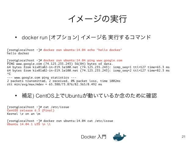 イメージの実行  • docker run [オプション] イメージ名 実行するコマンド  • 補足) CentOS上でUbuntuが動いているか念のために確認  Docker 入門  21  [root@localhost ~]# docke...