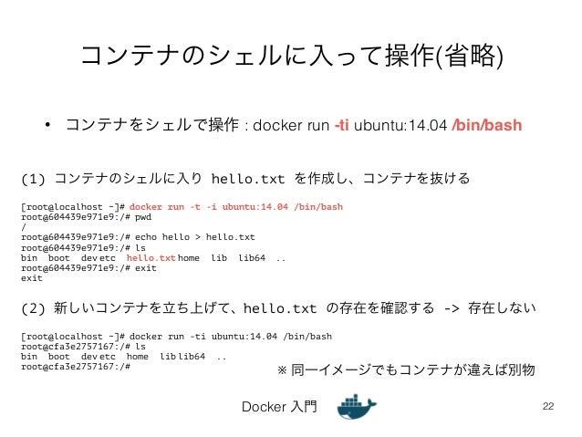 コンテナのシェルに入って操作(省略)  • コンテナをシェルで操作 : docker run -ti ubuntu:14.04 /bin/bash  Docker 入門  22  (1) コンテナのシェルに入り hello.txt を作成し、コ...