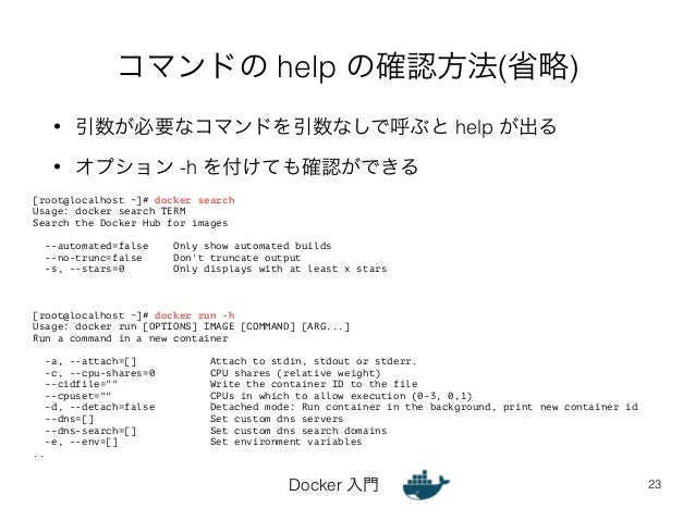 コマンドの help の確認方法(省略)  • 引数が必要なコマンドを引数なしで呼ぶと help が出る  • オプション -h を付けても確認ができる  Docker 入門  23  [root@localhost ~]# docker se...