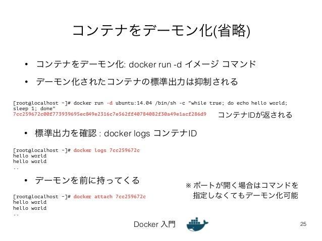 コンテナをデーモン化(省略)  • コンテナをデーモン化: docker run -d イメージ コマンド  • デーモン化されたコンテナの標準出力は抑制される  Docker 入門  25  [root@localhost ~]# docke...