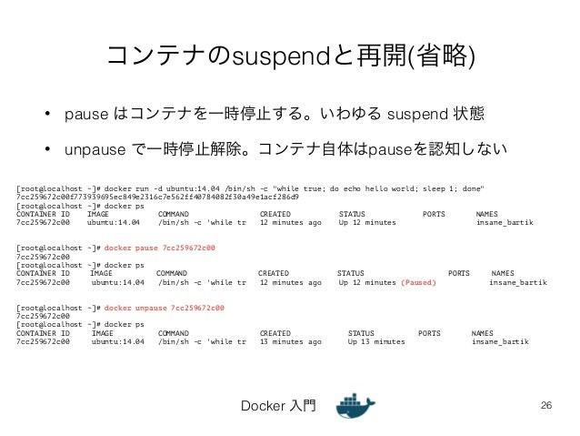 コンテナのsuspendと再開(省略)  • pause はコンテナを一時停止する。いわゆる suspend 状態  • unpause で一時停止解除。コンテナ自体はpauseを認知しない  Docker 入門  26  [root@loca...