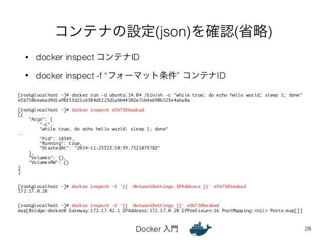 """コンテナの設定(json)を確認(省略)  • docker inspect コンテナID  • docker inspect -f """"フォーマット条件"""" コンテナID  Docker 入門  28  [root@localhost ~]# d..."""