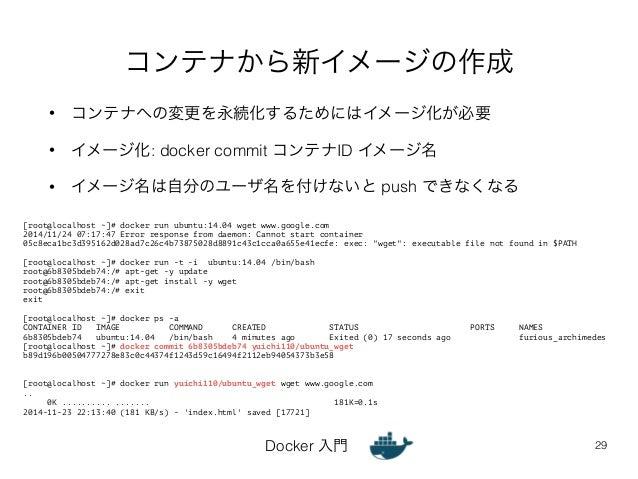 コンテナから新イメージの作成  • コンテナへの変更を永続化するためにはイメージ化が必要  • イメージ化: docker commit コンテナID イメージ名  • イメージ名は自分のユーザ名を付けないと push できなくなる  [roo...