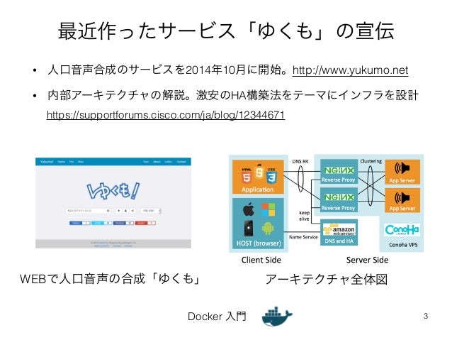 最近作ったサービス「ゆくも」の宣伝  • 人口音声合成のサービスを2014年10月に開始。http://www.yukumo.net  • 内部アーキテクチャの解説。激安のHA構築法をテーマにインフラを設計  Docker 入門  3  htt...