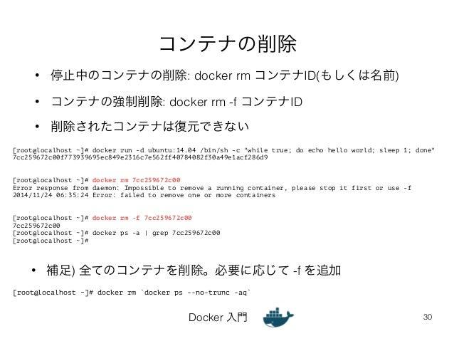 コンテナの削除  • 停止中のコンテナの削除: docker rm コンテナID(もしくは名前)  • コンテナの強制削除: docker rm -f コンテナID  • 削除されたコンテナは復元できない  [root@localhost ~]...