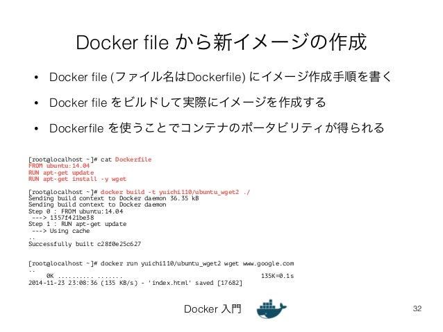 Docker file から新イメージの作成  • Docker file (ファイル名はDockerfile) にイメージ作成手順を書く  • Docker file をビルドして実際にイメージを作成する  • Dockerfile を使うこ...