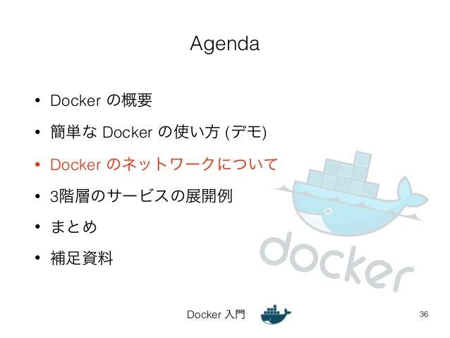 Agenda  Docker 入門  • Docker の概要  • 簡単な Docker の使い方 (デモ)  • Docker のネットワークについて  • 3階層のサービスの展開例  • まとめ  • 補足資料  36