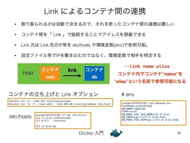 Link によるコンテナ間の連携  • 割り振られるIPは自動で決まるので、それを使ったコンテナ間の連携は難しい  • コンテナ間を「 Link 」で接続することでアドレスを隠蔽できる  • Link 元は Link 先のIP等を etc/ho...