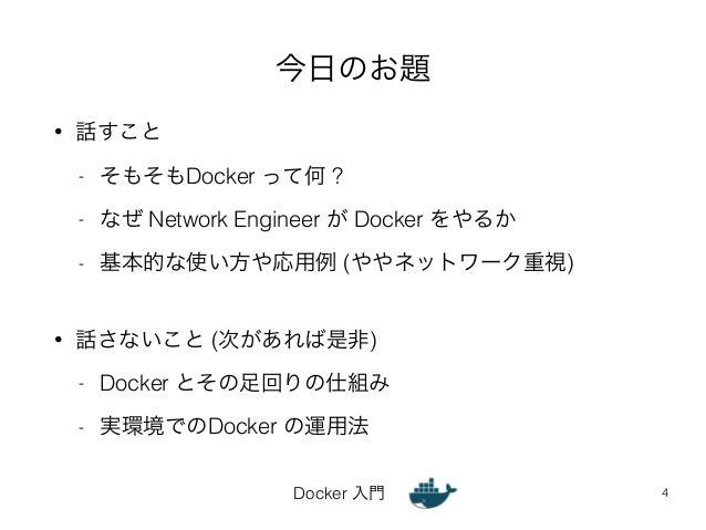 今日のお題  Docker 入門  • 話すこと  - そもそもDocker って何 ?  - なぜ Network Engineer が Docker をやるか  - 基本的な使い方や応用例 (ややネットワーク重視)  !  • 話さないこと...