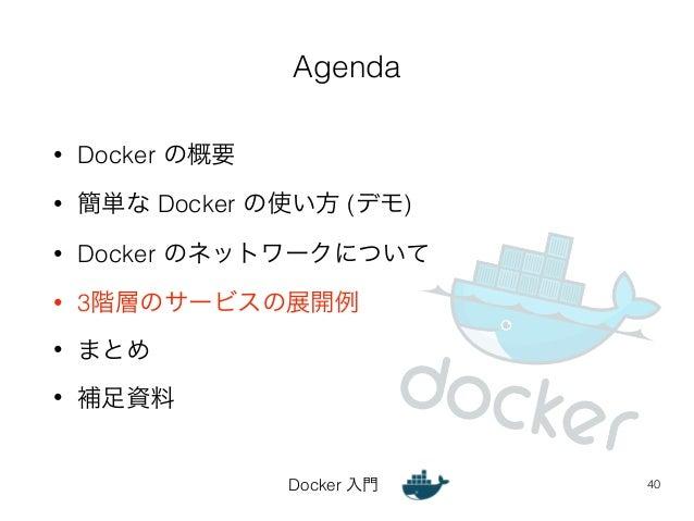 Agenda  Docker 入門  • Docker の概要  • 簡単な Docker の使い方 (デモ)  • Docker のネットワークについて  • 3階層のサービスの展開例  • まとめ  • 補足資料  40
