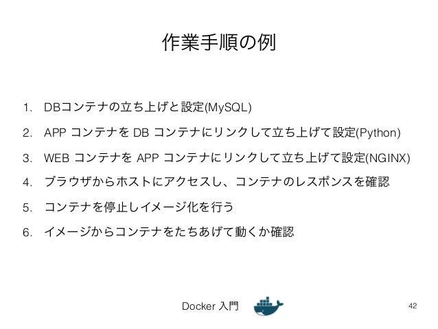 作業手順の例  1. DBコンテナの立ち上げと設定(MySQL)  2. APP コンテナを DB コンテナにリンクして立ち上げて設定(Python)  3. WEB コンテナを APP コンテナにリンクして立ち上げて設定(NGINX)  4....