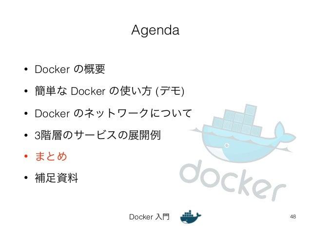 Agenda  Docker 入門  • Docker の概要  • 簡単な Docker の使い方 (デモ)  • Docker のネットワークについて  • 3階層のサービスの展開例  • まとめ  • 補足資料  48