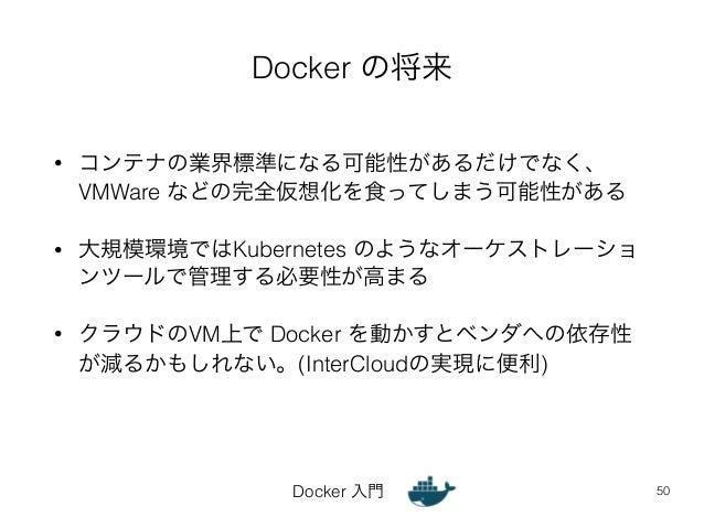 Docker の将来  • コンテナの業界標準になる可能性があるだけでなく、  VMWare などの完全仮想化を食ってしまう可能性がある  • 大規模環境ではKubernetes のようなオーケストレーショ  ンツールで管理する必要性が高まる ...