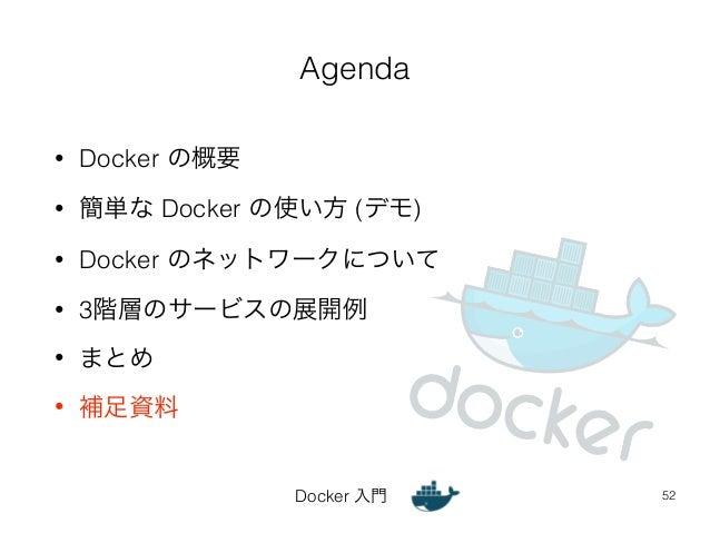 Agenda  Docker 入門  • Docker の概要  • 簡単な Docker の使い方 (デモ)  • Docker のネットワークについて  • 3階層のサービスの展開例  • まとめ  • 補足資料  52