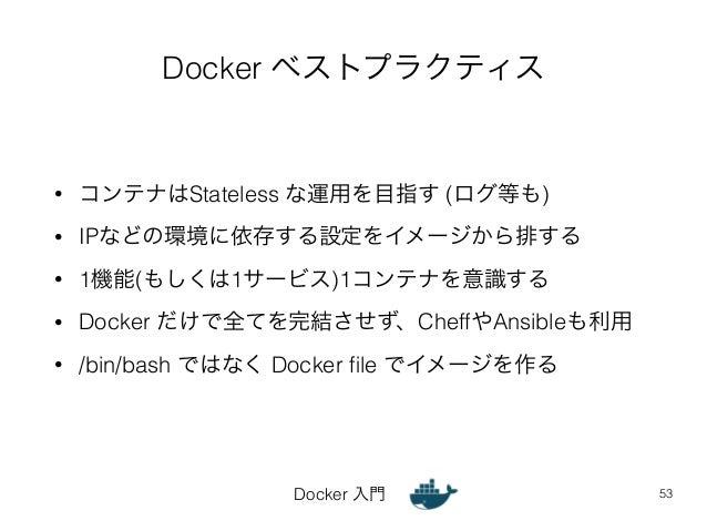 Docker ベストプラクティス  • コンテナはStateless な運用を目指す (ログ等も)  • IPなどの環境に依存する設定をイメージから排する  • 1機能(もしくは1サービス)1コンテナを意識する  • Docker だけで全てを...